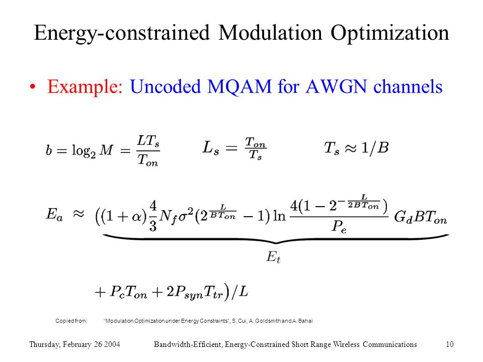 Thursday, February 26 2004Bandwidth-Efficient, Energy-Constrained Short Range Wireless Communications10 Energy-constrained Modulation Optimization Example: Uncoded MQAM for AWGN channels Copied from: Modulation Optimization under Energy Constraints , S.