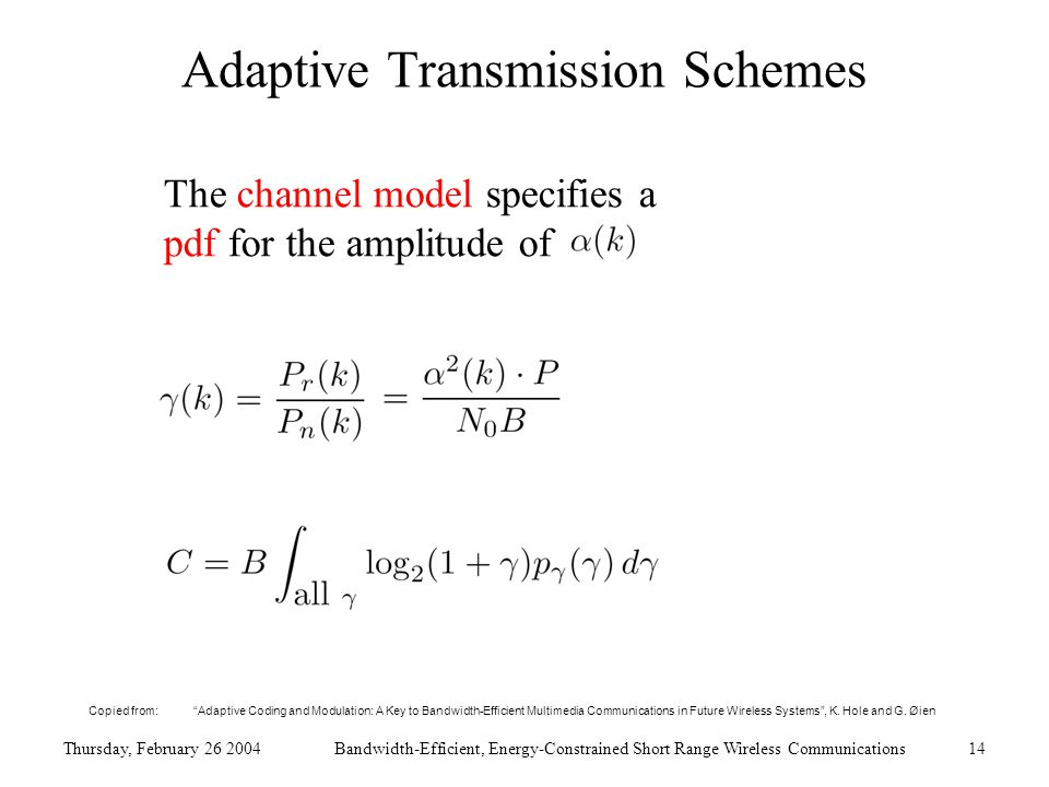 Thursday, February 26 2004Bandwidth-Efficient, Energy-Constrained Short Range Wireless Communications14 Adaptive Transmission Schemes The channel model specifies a pdf for the amplitude of Copied from: Adaptive Coding and Modulation: A Key to Bandwidth-Efficient Multimedia Communications in Future Wireless Systems , K.