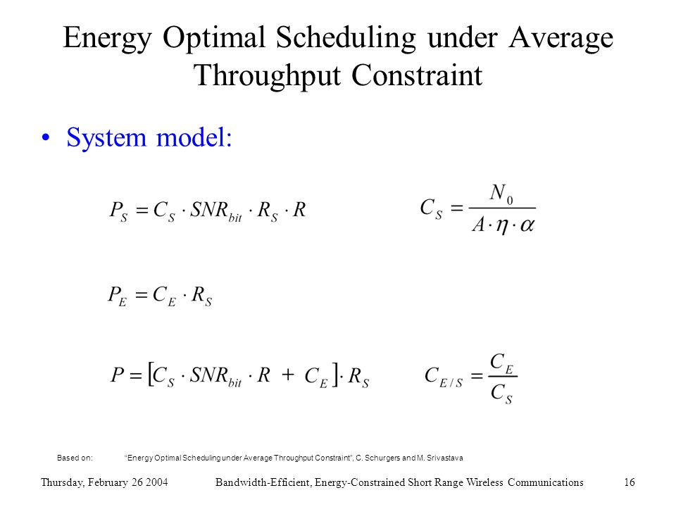 Thursday, February 26 2004Bandwidth-Efficient, Energy-Constrained Short Range Wireless Communications16 Energy Optimal Scheduling under Average Throughput Constraint System model: Based on: Energy Optimal Scheduling under Average Throughput Constraint , C.