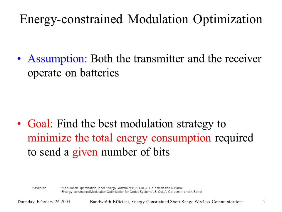 Thursday, February 26 2004Bandwidth-Efficient, Energy-Constrained Short Range Wireless Communications5 Energy-constrained Modulation Optimization Assumption: Both the transmitter and the receiver operate on batteries Goal: Find the best modulation strategy to minimize the total energy consumption required to send a given number of bits Based on: Modulation Optimization under Energy Constraints , S.