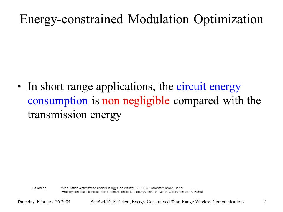 Thursday, February 26 2004Bandwidth-Efficient, Energy-Constrained Short Range Wireless Communications7 Energy-constrained Modulation Optimization In short range applications, the circuit energy consumption is non negligible compared with the transmission energy Based on: Modulation Optimization under Energy Constraints , S.