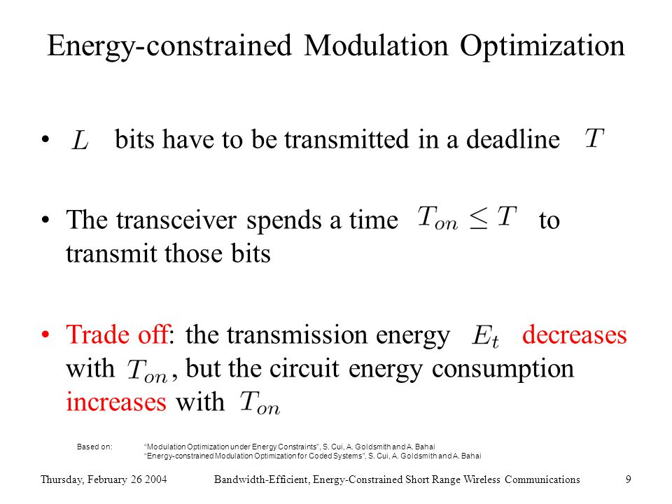 Thursday, February 26 2004Bandwidth-Efficient, Energy-Constrained Short Range Wireless Communications9 Energy-constrained Modulation Optimization bits have to be transmitted in a deadline The transceiver spends a time to transmit those bits Trade off: the transmission energy decreases with, but the circuit energy consumption increases with Based on: Modulation Optimization under Energy Constraints , S.