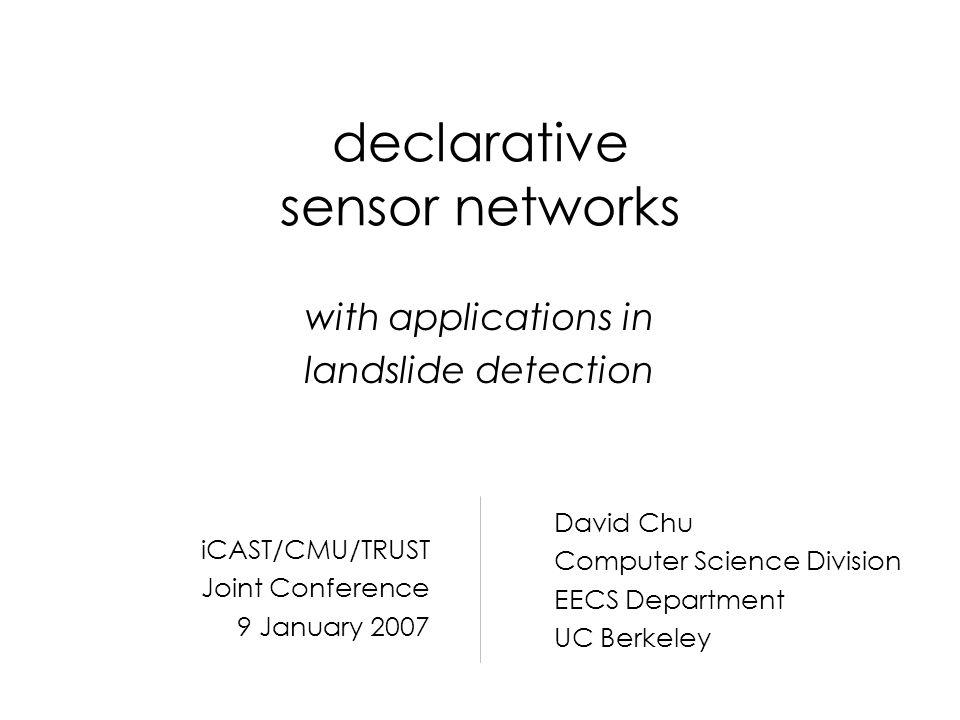 declarative sensor networks with applications in landslide detection David Chu Computer Science Division EECS Department UC Berkeley iCAST/CMU/TRUST J