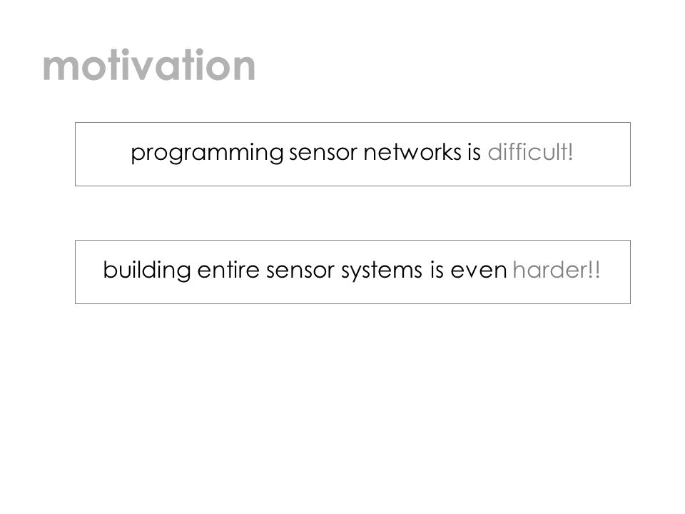 motivation programming sensor networks is difficult! building entire sensor systems is even harder!!