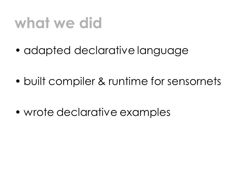 what we did adapted declarative language built compiler & runtime for sensornets wrote declarative examples