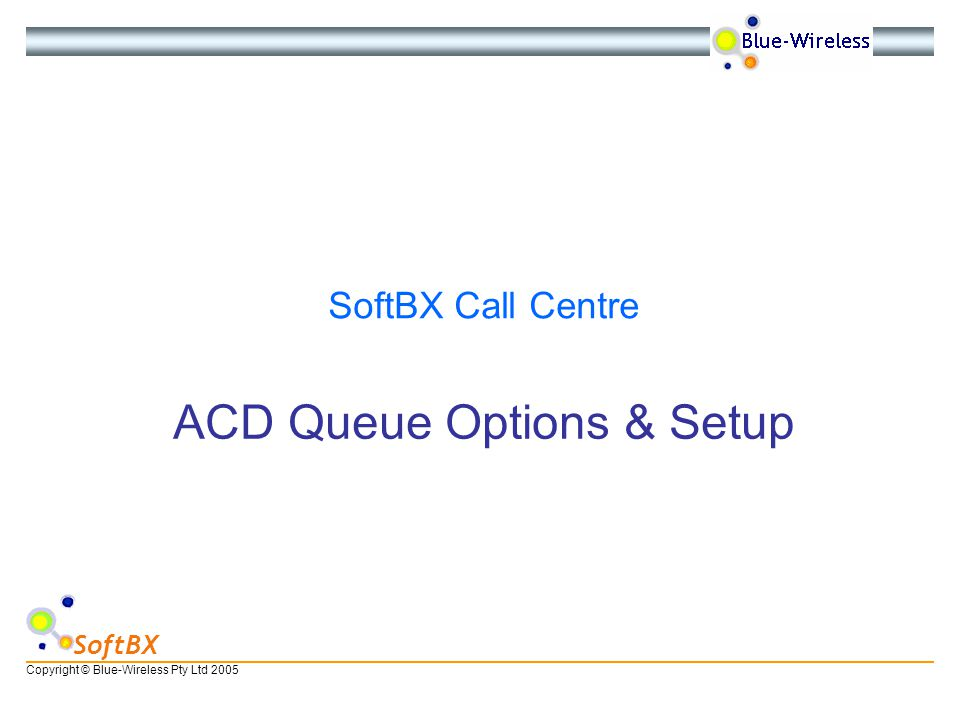 Copyright © Blue-Wireless Pty Ltd 2005 SoftBX ACD Queue Options & Setup SoftBX Call Centre