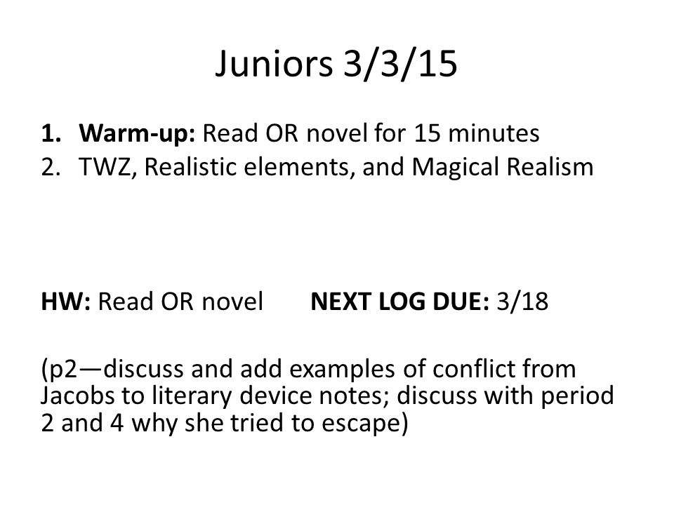 Juniors 3/3/15 1.Warm-up: Read OR novel for 15 minutes 2.TWZ, Realistic elements, and Magical Realism HW: Read OR novel NEXT LOG DUE: 3/18 (p2—discuss and add examples of conflict from Jacobs to literary device notes; discuss with period 2 and 4 why she tried to escape)