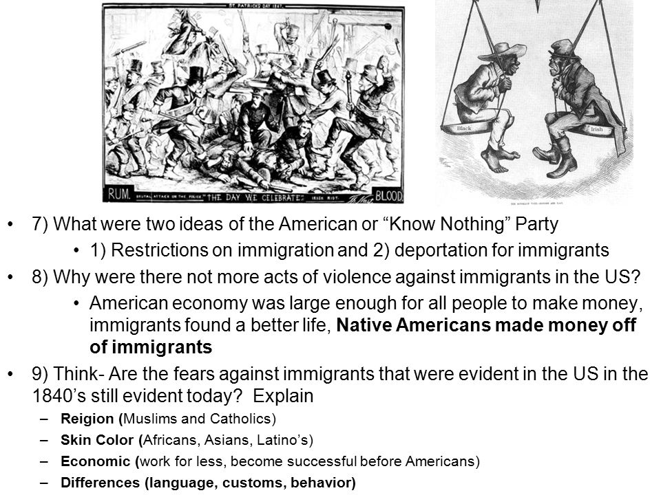 7) What were two ideas of the American or Know Nothing Party 1) Restrictions on immigration and 2) deportation for immigrants 8) Why were there not more acts of violence against immigrants in the US.