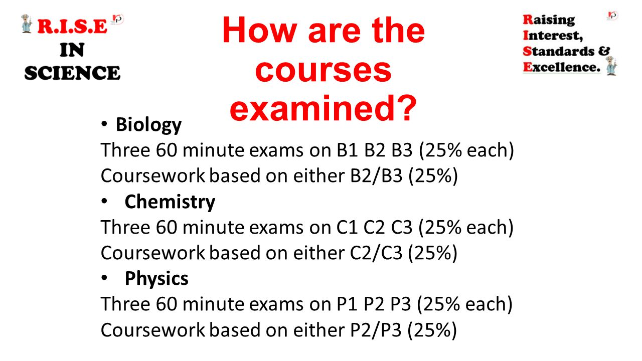 How are the courses examined? Biology Three 60 minute exams on B1 B2 B3 (25% each) Coursework based on either B2/B3 (25%) Chemistry Three 60 minute ex