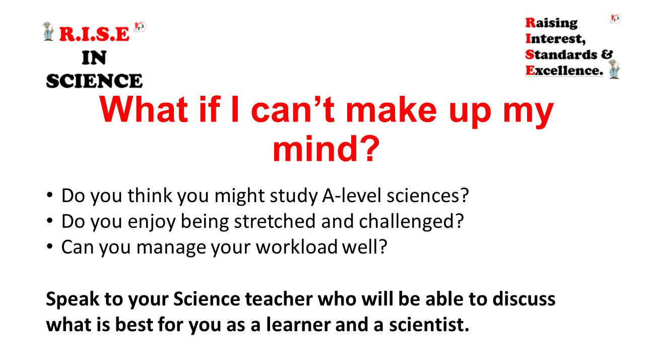 What if I can't make up my mind? Do you think you might study A-level sciences? Do you enjoy being stretched and challenged? Can you manage your workl