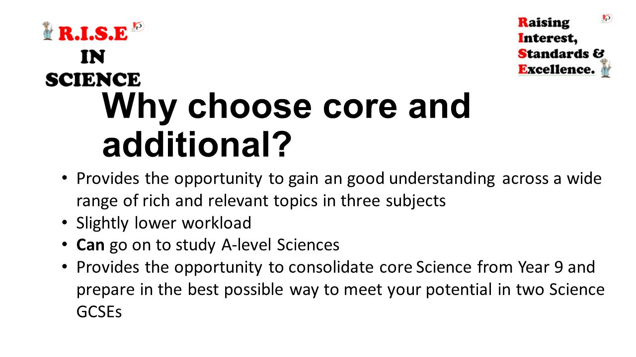 Why choose core and additional? Provides the opportunity to gain an good understanding across a wide range of rich and relevant topics in three subjec