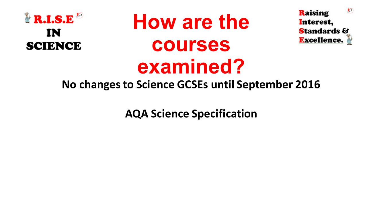 How are the courses examined? No changes to Science GCSEs until September 2016 AQA Science Specification