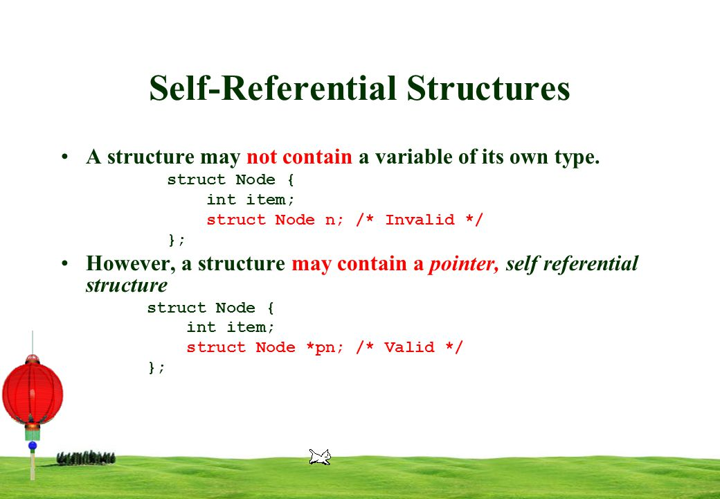 13 Self-Referential Structures A structure may not contain a variable of its own type.