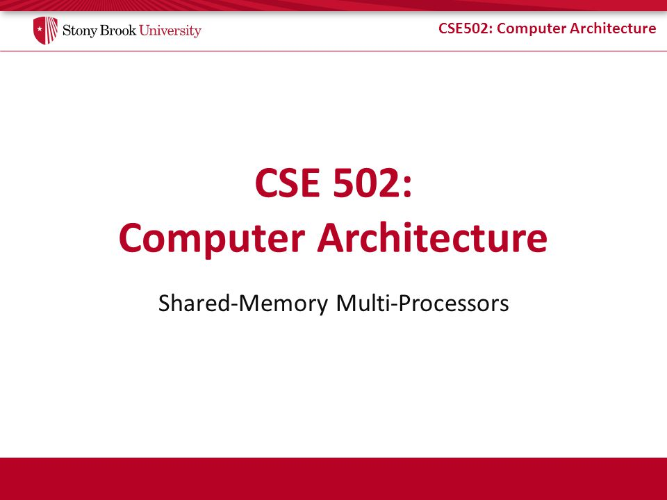 CSE502: Computer Architecture Shared-Memory Multiprocessors Multiple threads use shared memory (address space) – SysV Shared Memory or Threads in software Communication implicit via loads and stores – Opposite of explicit message-passing multiprocessors Theoretical foundation: PRAM model P1P1 P1P1 P2P2 P2P2 P3P3 P3P3 P4P4 P4P4 Memory System