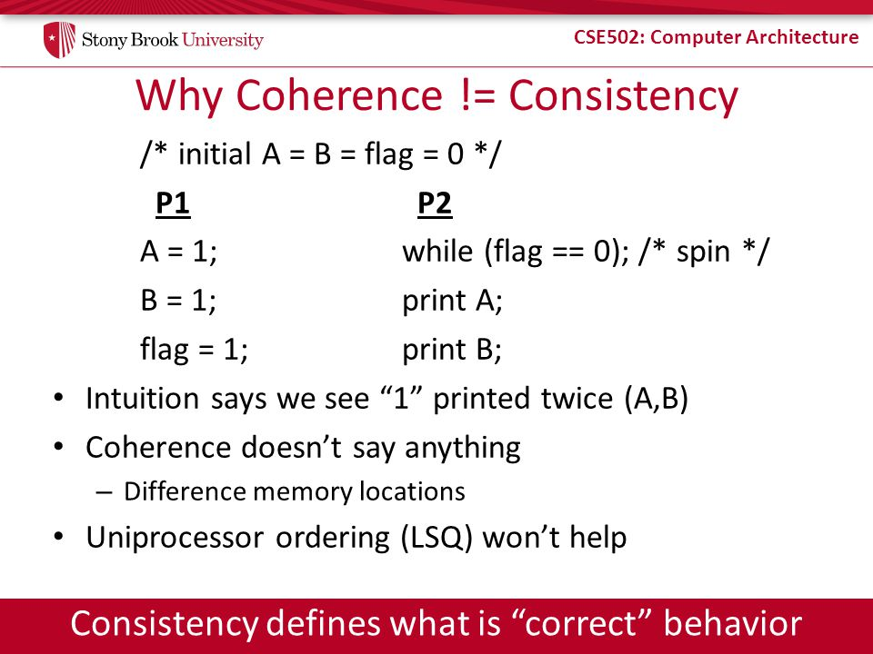 CSE502: Computer Architecture Why Coherence != Consistency /* initial A = B = flag = 0 */ P1 P2 A = 1;while (flag == 0); /* spin */ B = 1; print A; fl