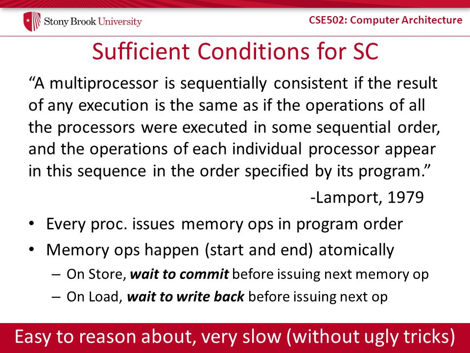 """CSE502: Computer Architecture Sufficient Conditions for SC """"A multiprocessor is sequentially consistent if the result of any execution is the same as"""