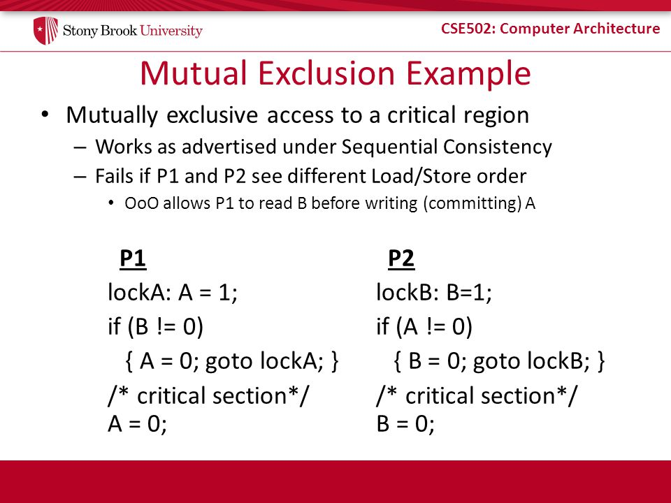 CSE502: Computer Architecture Mutual Exclusion Example Mutually exclusive access to a critical region – Works as advertised under Sequential Consisten
