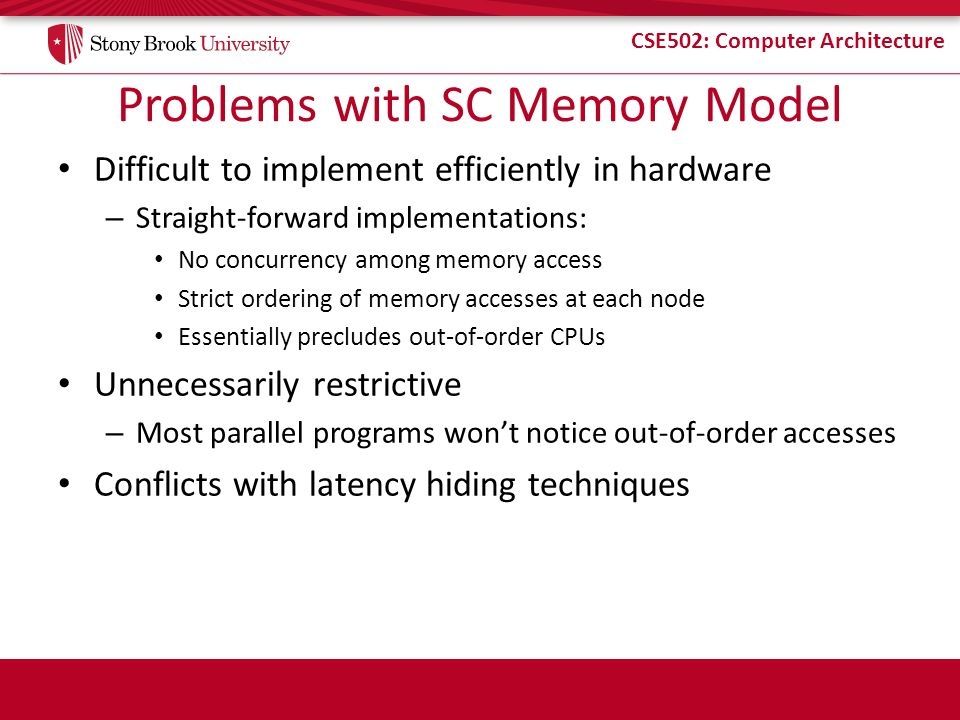 CSE502: Computer Architecture Problems with SC Memory Model Difficult to implement efficiently in hardware – Straight-forward implementations: No conc