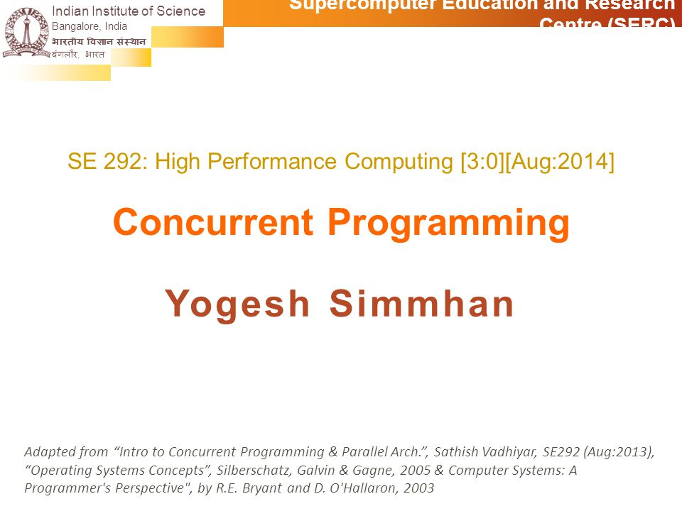 Supercomputer Education and Research Centre (SERC) Indian Institute of Science | www.IISc.in Recommended Reading Silberschatz, Chapter 6: Process Synchronization Schedule Assignment 3 to be posted Tue 21 Oct, Parallelization, Exam Discussion Sat 25 Oct, Wed 22 Oct, Parallelization Tue, Thu 28 & 30 Oct: Parallel Architectures (RG) Sat 1 Nov: MPI Assignment 3 to be posted Wed 5 Nov: MPI Sat 8 Nov: MPI Tue 11 Nov: Midterm