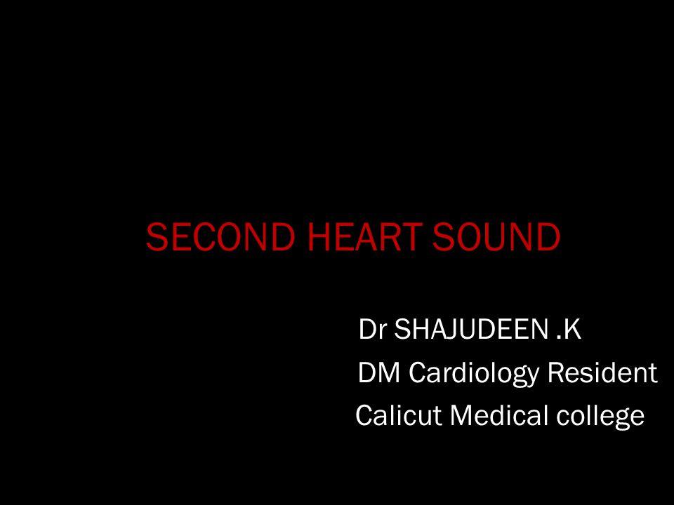 SECOND HEART SOUND Dr SHAJUDEEN.K DM Cardiology Resident Calicut Medical college
