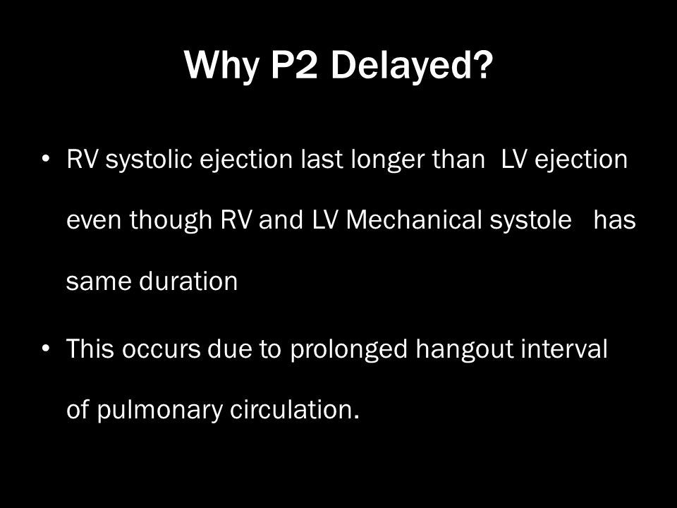 Why P2 Delayed? RV systolic ejection last longer than LV ejection even though RV and LV Mechanical systole has same duration This occurs due to prolon