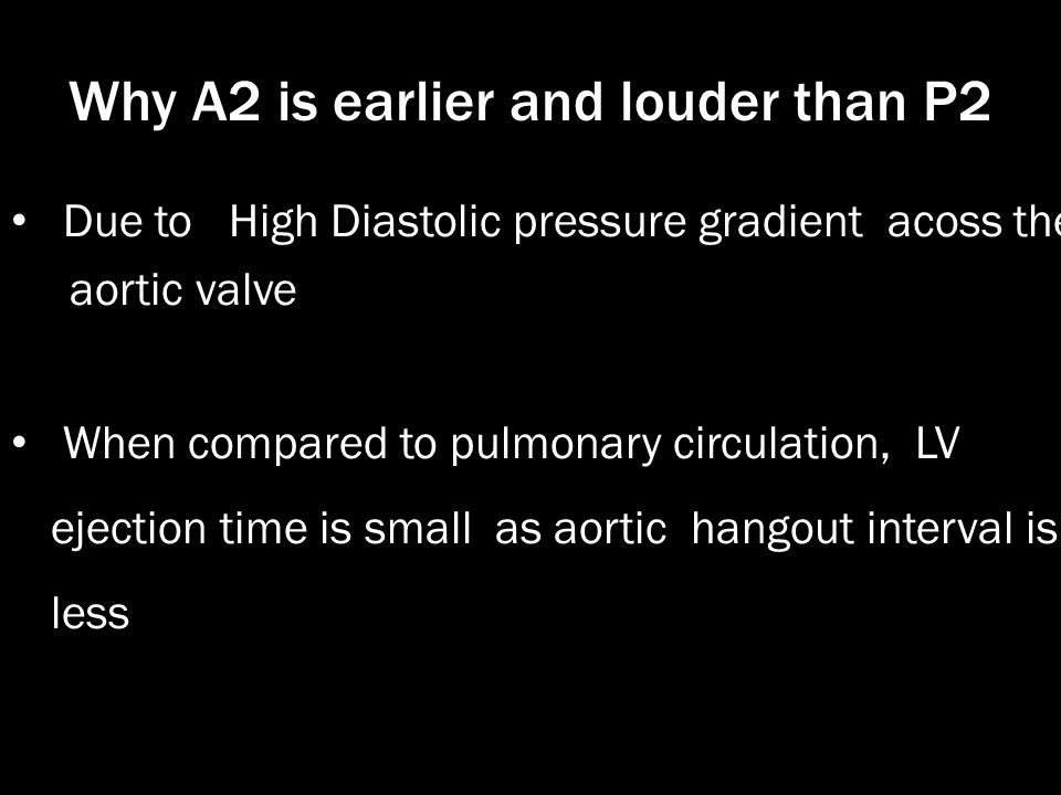 Why A2 is earlier and louder than P2 Due to High Diastolic pressure gradient acoss the aortic valve When compared to pulmonary circulation, LV ejectio