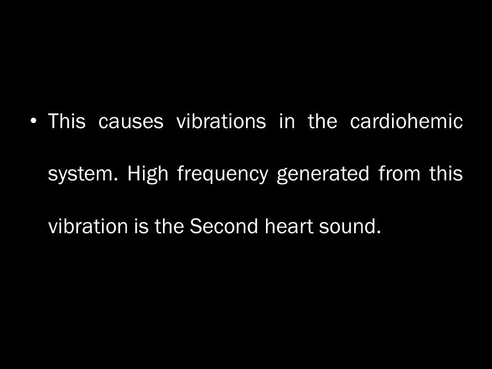This causes vibrations in the cardiohemic system. High frequency generated from this vibration is the Second heart sound.