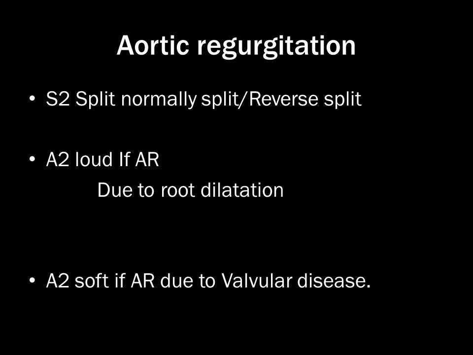 Aortic regurgitation S2 Split normally split/Reverse split A2 loud If AR Due to root dilatation A2 soft if AR due to Valvular disease.