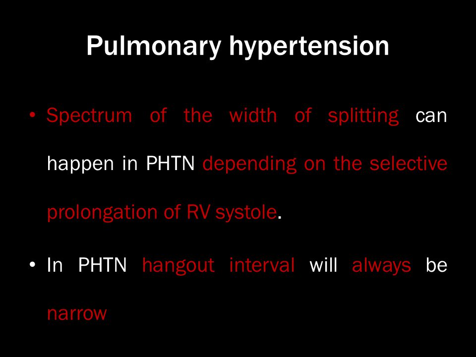 Pulmonary hypertension Spectrum of the width of splitting can happen in PHTN depending on the selective prolongation of RV systole. In PHTN hangout in