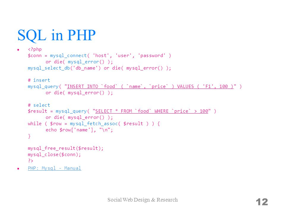 SQL in PHP 100 ) or die( mysql_error() ); while ( $row = mysql_fetch_assoc( $result ) ) { echo $row[ name ], \n ; } mysql_free_result($result); mysql_close($conn); ?> PHP: Mysql - Manual Social Web Design & Research 12