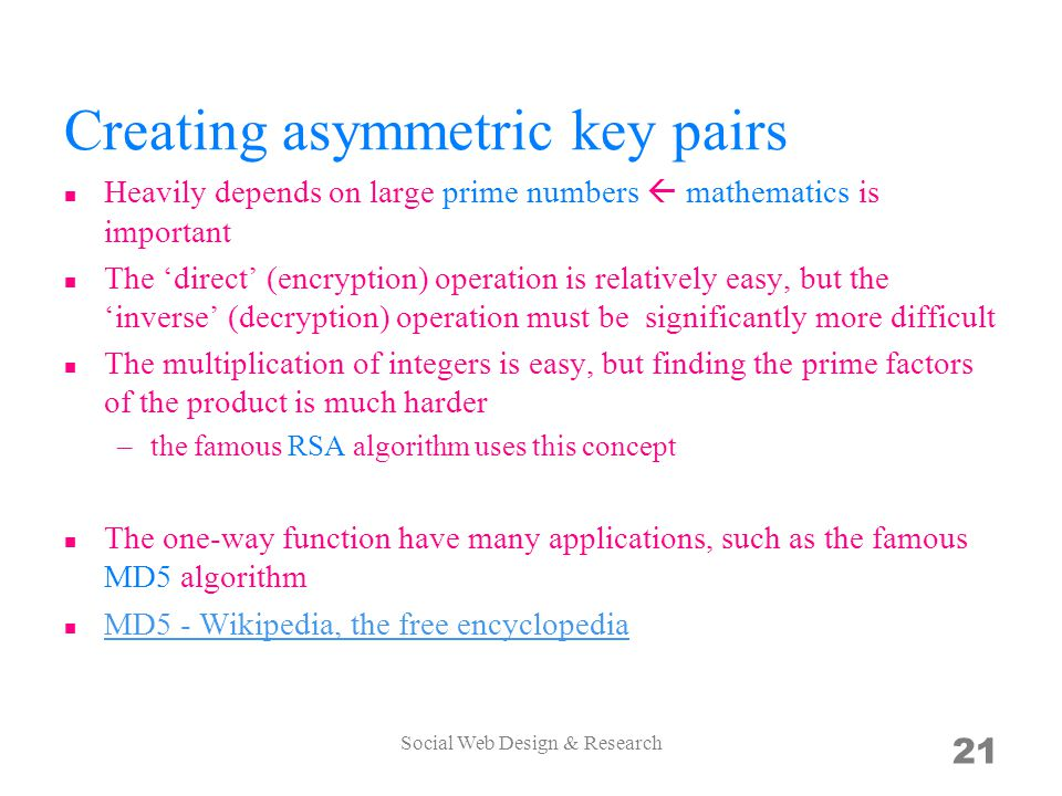 Creating asymmetric key pairs Heavily depends on large prime numbers  mathematics is important The 'direct' (encryption) operation is relatively easy, but the 'inverse' (decryption) operation must be significantly more difficult The multiplication of integers is easy, but finding the prime factors of the product is much harder –the famous RSA algorithm uses this concept The one-way function have many applications, such as the famous MD5 algorithm MD5 - Wikipedia, the free encyclopedia Social Web Design & Research 21