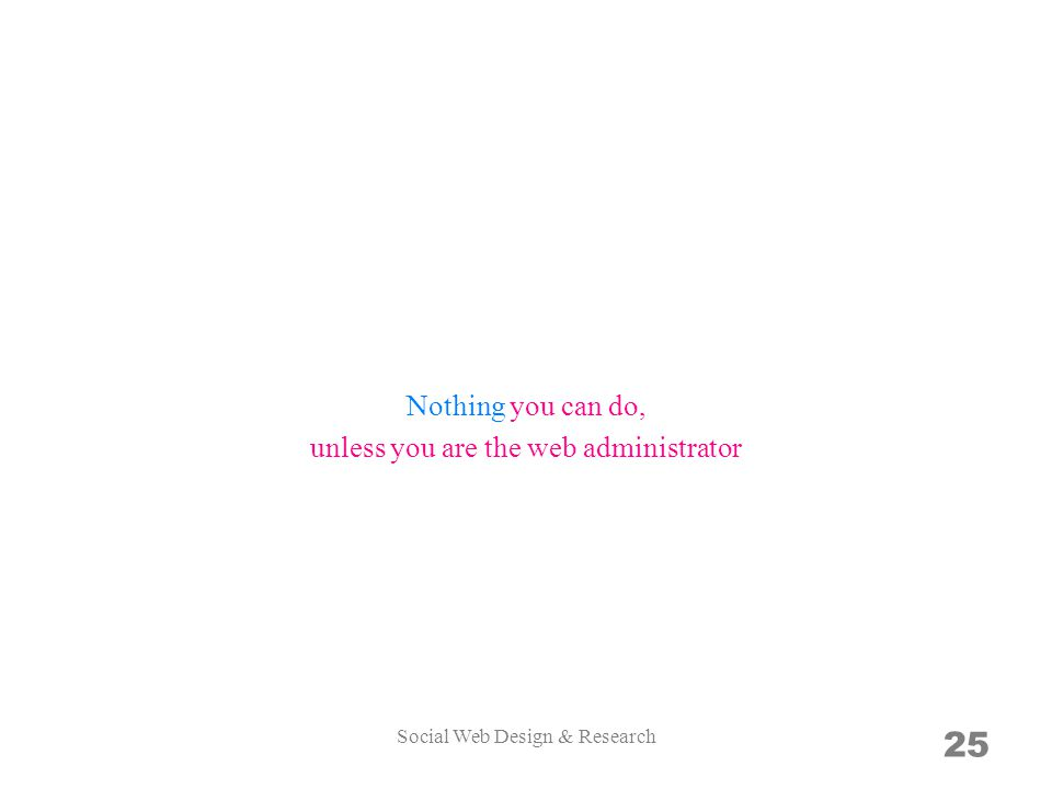 25 Nothing you can do, unless you are the web administrator Social Web Design & Research