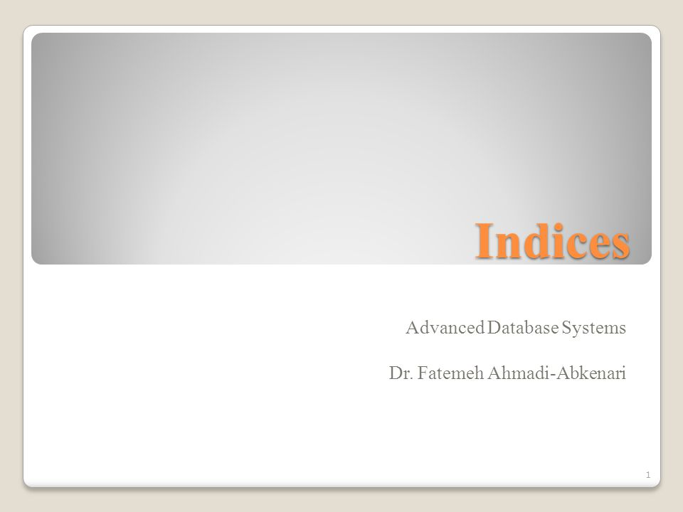 Indices Advanced Database Systems Dr. Fatemeh Ahmadi-Abkenari 1