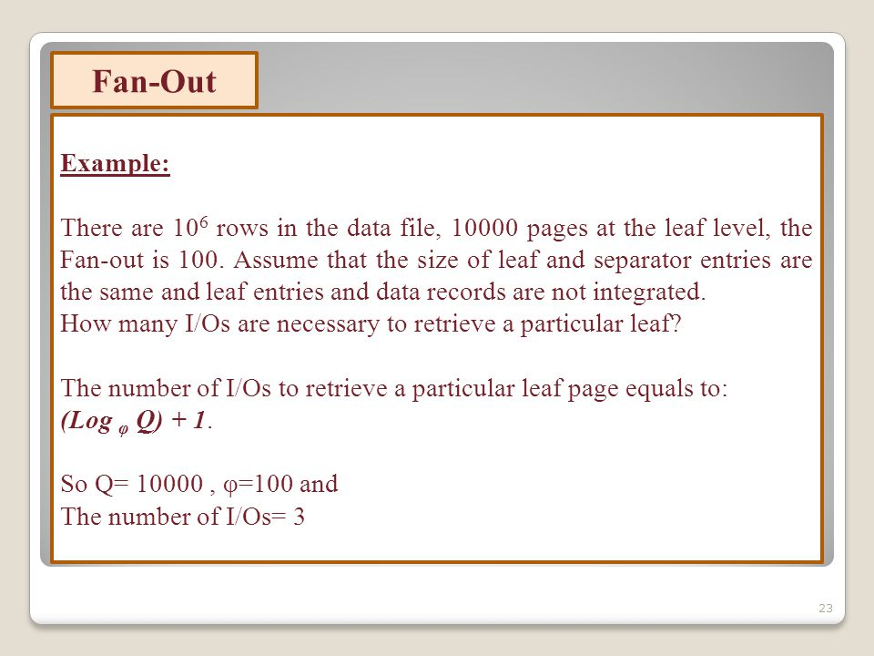 23 Example: There are 10 6 rows in the data file, 10000 pages at the leaf level, the Fan-out is 100.