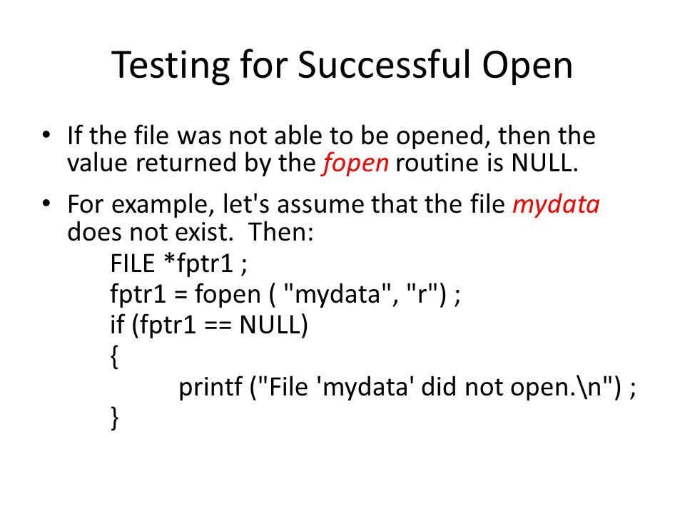 Testing for Successful Open If the file was not able to be opened, then the value returned by the fopen routine is NULL. For example, let's assume tha
