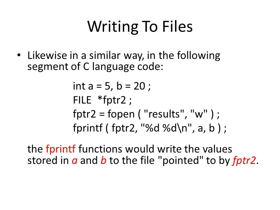 Writing To Files Likewise in a similar way, in the following segment of C language code: int a = 5, b = 20 ; FILE *fptr2 ; fptr2 = fopen (