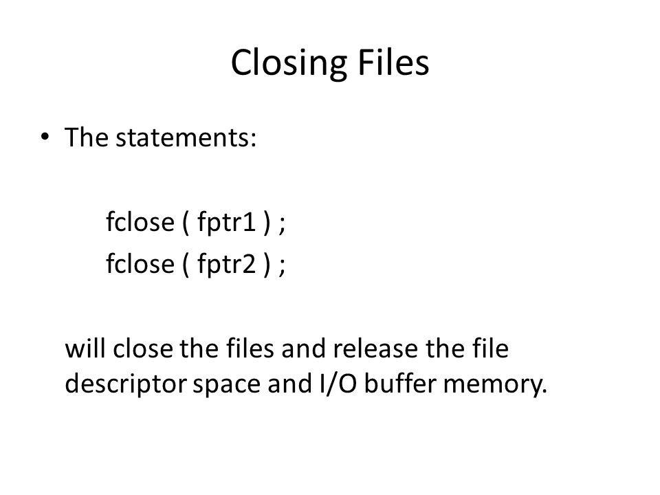Closing Files The statements: fclose ( fptr1 ) ; fclose ( fptr2 ) ; will close the files and release the file descriptor space and I/O buffer memory.