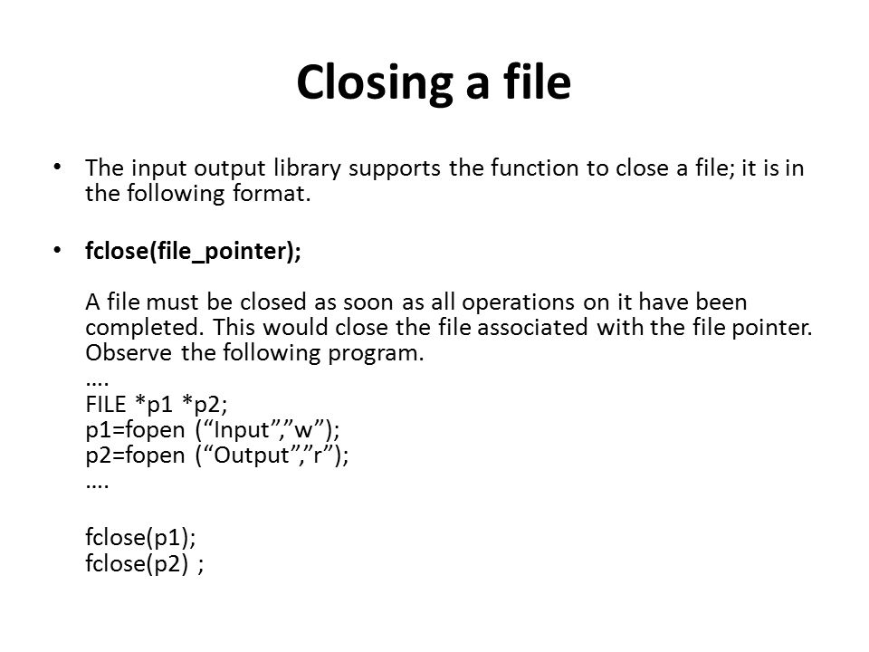Closing a file The input output library supports the function to close a file; it is in the following format. fclose(file_pointer); A file must be clo