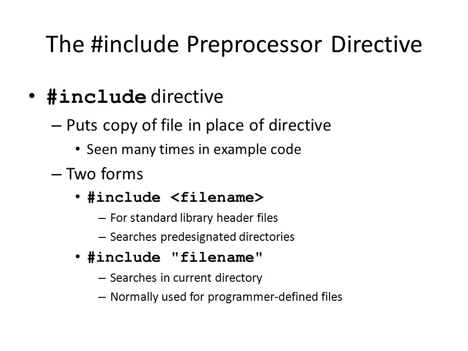 The #include Preprocessor Directive #include directive – Puts copy of file in place of directive Seen many times in example code – Two forms #include