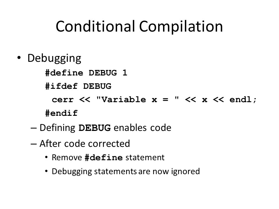 Conditional Compilation Debugging #define DEBUG 1 #ifdef DEBUG cerr <<