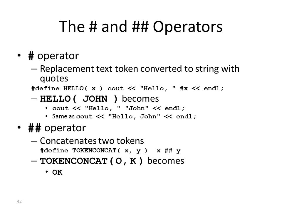 42 The # and ## Operators # operator – Replacement text token converted to string with quotes #define HELLO( x ) cout <<