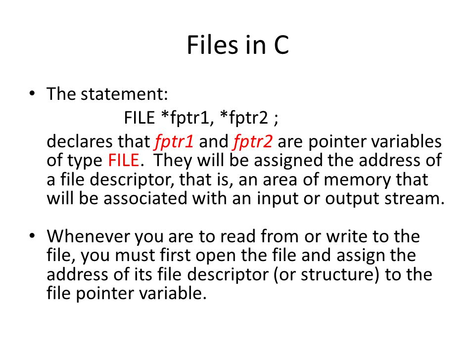 Files in C The statement: FILE *fptr1, *fptr2 ; declares that fptr1 and fptr2 are pointer variables of type FILE. They will be assigned the address of