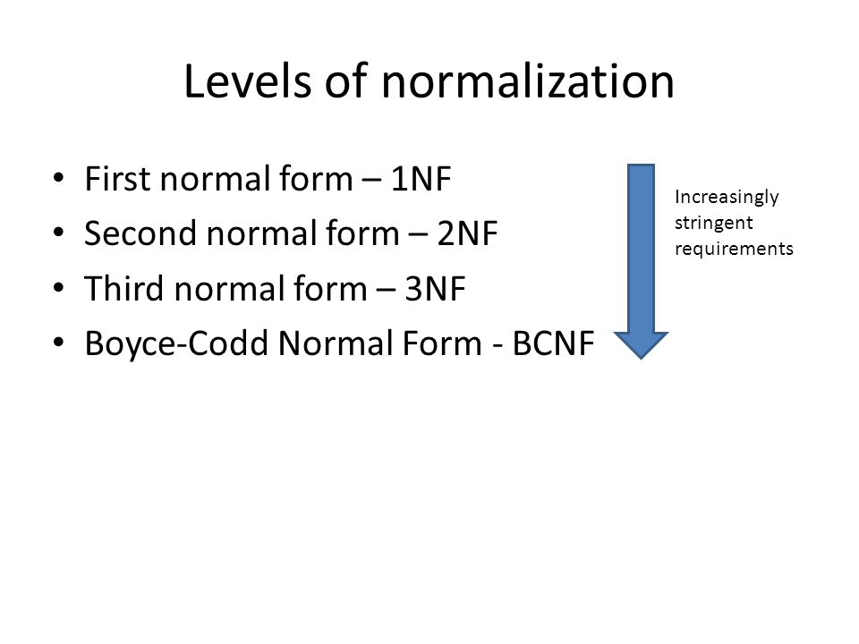 Levels of normalization First normal form – 1NF Second normal form – 2NF Third normal form – 3NF Boyce-Codd Normal Form - BCNF Increasingly stringent requirements