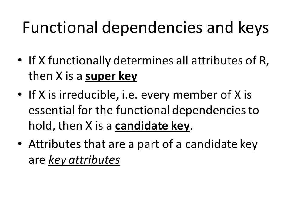 Functional dependencies and keys If X functionally determines all attributes of R, then X is a super key If X is irreducible, i.e.