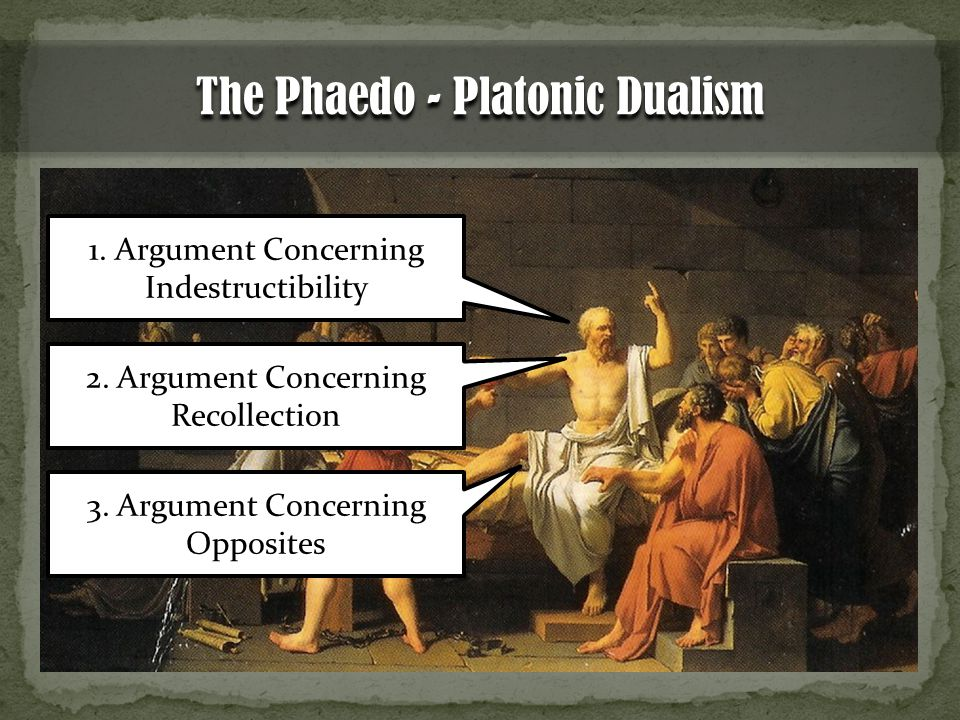 The Phaedo - Platonic Dualism 1. Argument Concerning Indestructibility 2.