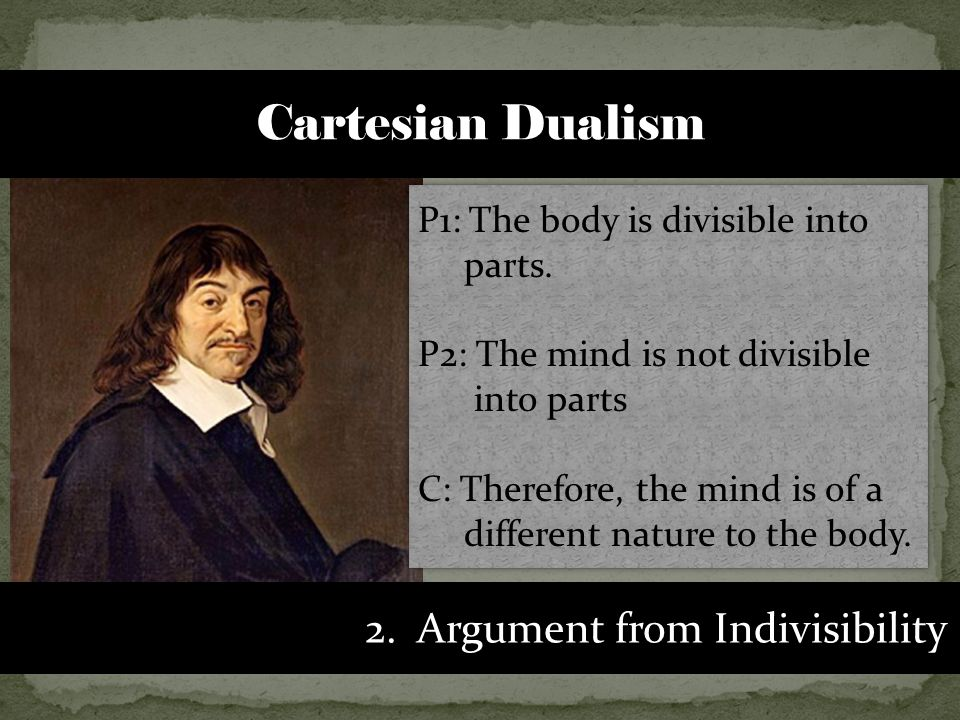 2. Argument from Indivisibility P1: The body is divisible into parts.