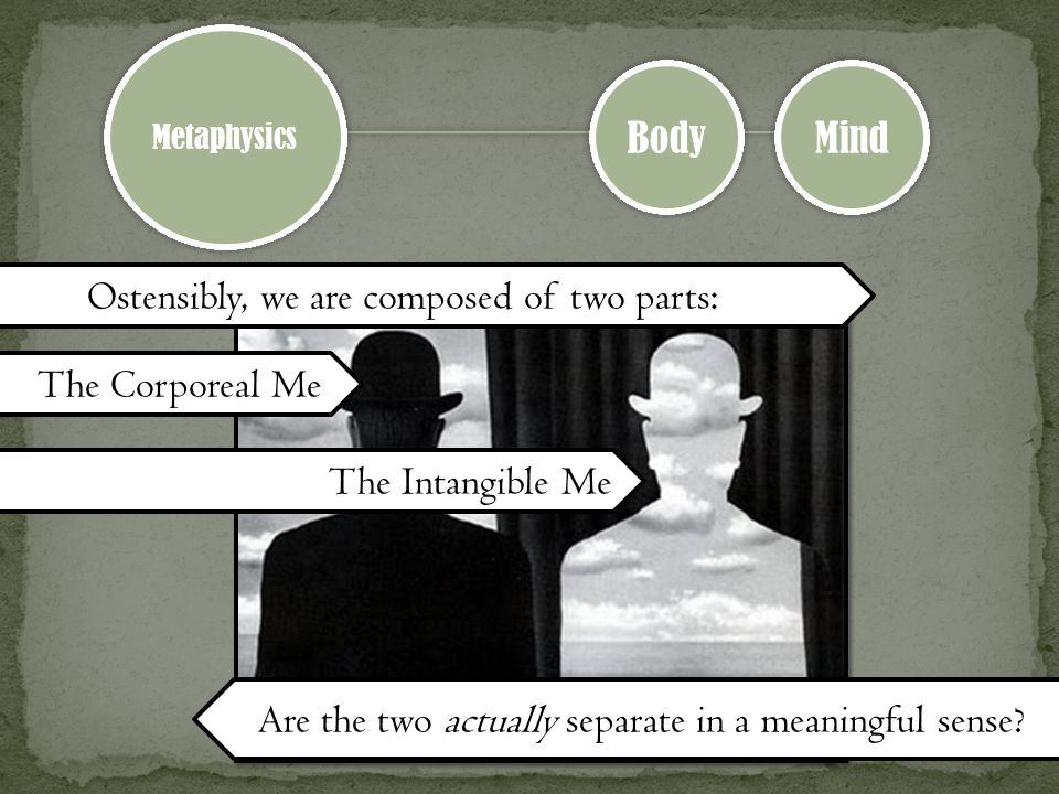 Metaphysics Body Mind Ostensibly, we are composed of two parts: The Corporeal Me The Intangible Me Are the two actually separate in a meaningful sense