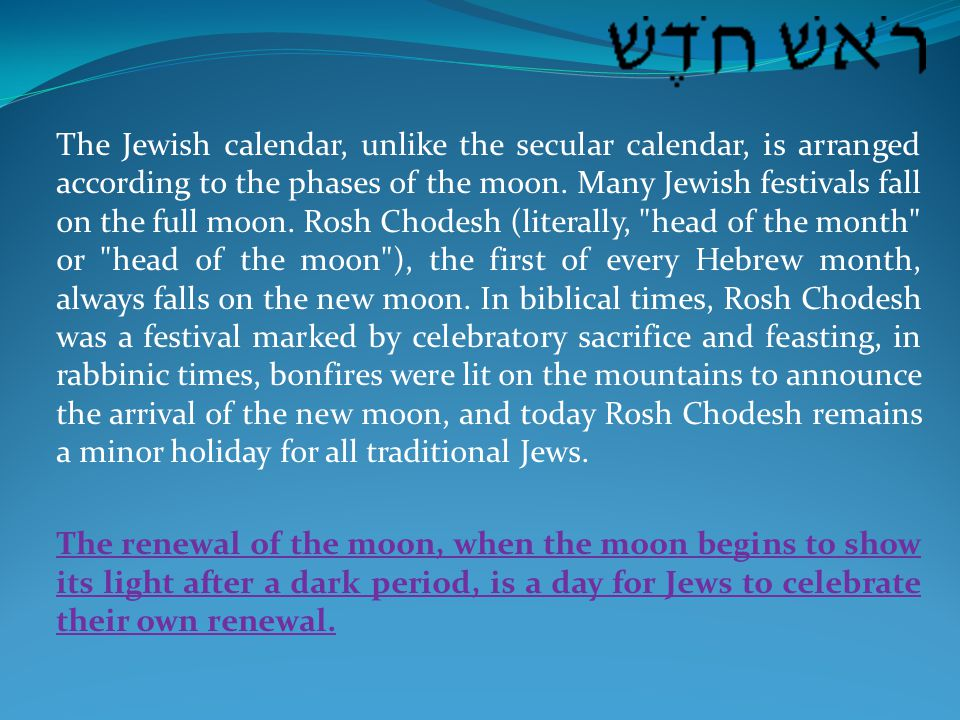 The Jewish calendar, unlike the secular calendar, is arranged according to the phases of the moon. Many Jewish festivals fall on the full moon. Rosh C