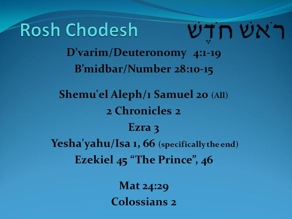D'varim/Deuteronomy 4:1-19 B'midbar/Number 28:10-15 Shemu el Aleph/1 Samuel 20 (All) 2 Chronicles 2 Ezra 3 Yesha yahu/Isa 1, 66 (specifically the end) Ezekiel 45 The Prince , 46 Mat 24:29 Colossians 2