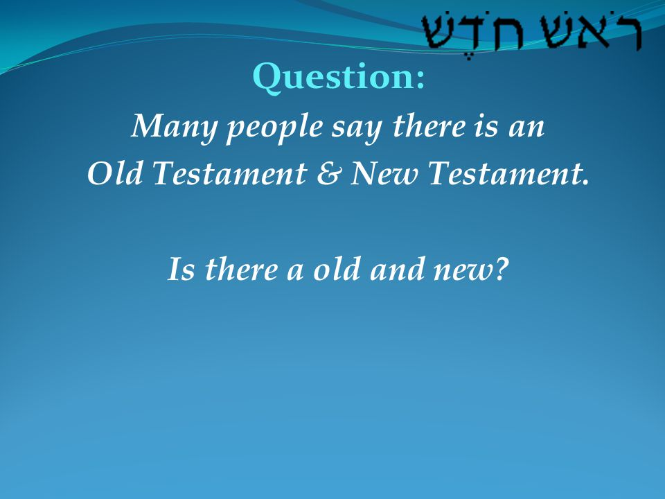 Question: Many people say there is an Old Testament & New Testament. Is there a old and new?